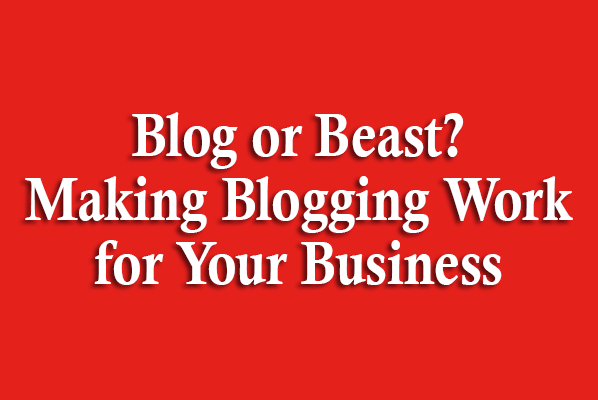 Blog or Beast? Making Blogging Work for Your Business