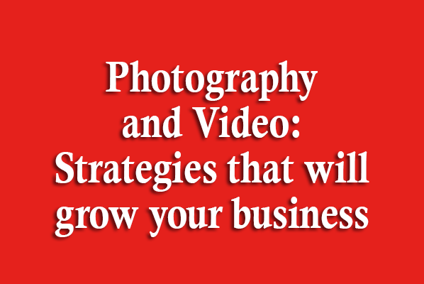 Photography and Video: Strategies that will grow your business
