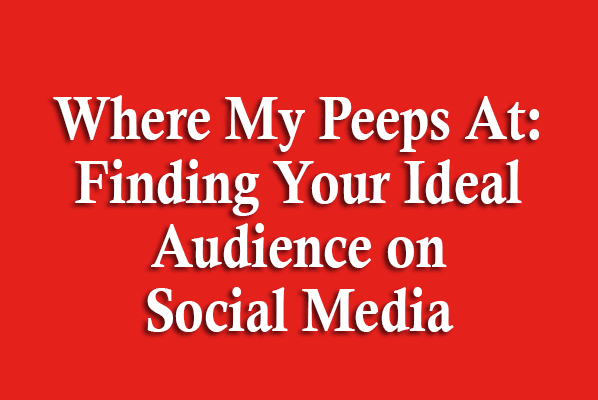 Where My Peeps At: Finding Your Ideal Audience on Social Media